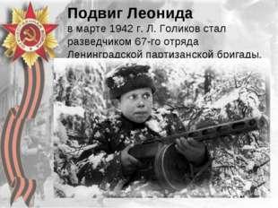 Подвиг Леонида в марте 1942 г. Л. Голиков стал разведчиком 67-го отряда Ленин