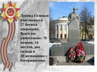 Леонид Голиков участвовал в 27боевых операциях. Всего им уничтожено: 78 немц