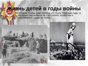 Жизнь детей в годы войны По словам Раисы Дмитриевны это были тяжелые годы, в