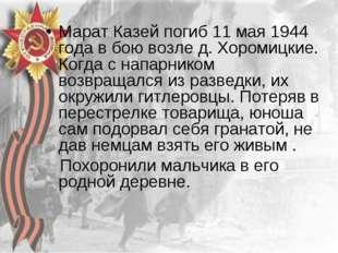 Марат Казей погиб 11 мая 1944 года в бою возле д. Хоромицкие. Когда с напарни