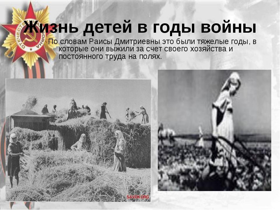 Жизнь детей в годы войны По словам Раисы Дмитриевны это были тяжелые годы, в...