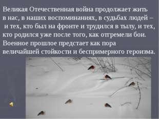 Великая Отечественная война продолжает жить в нас, в наших воспоминаниях, в с
