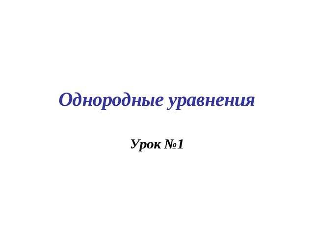 Однородные уравнения Урок №1