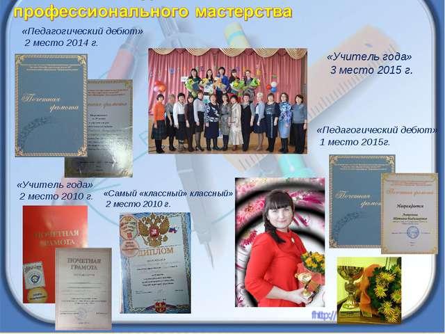 «Учитель года» 2 место 2010 г. «Самый «классный» классный» 2 место 2010 г. «П...
