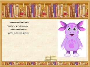 Знают взрослые и дети, Что упал с другой планеты — Фиолетовый зверёк, Детям