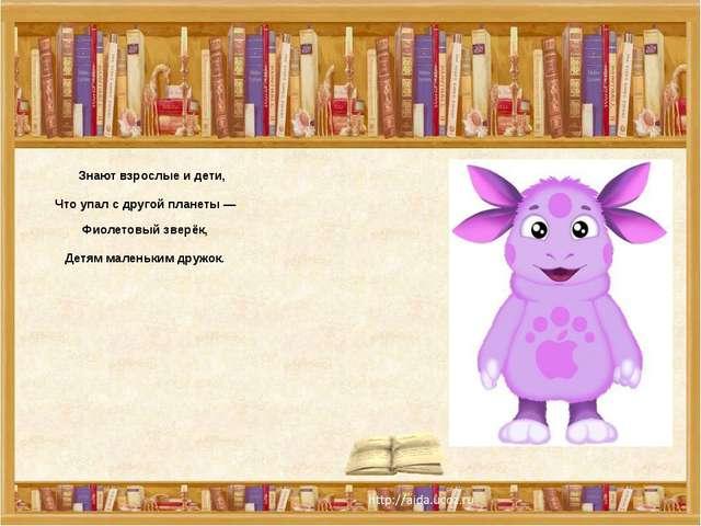 Знают взрослые и дети, Что упал с другой планеты — Фиолетовый зверёк, Детям...