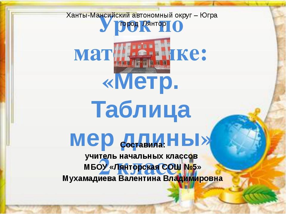 Урок по математике: «Метр. Таблица мер длины» 2 класс Ханты-Мансийский автоно...