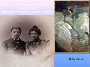 Михаил Александрович Врубель ( 1856 – 1910) Надежда Ивановна Забела - Врубель
