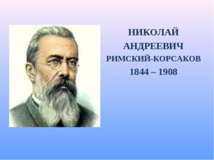 НИКОЛАЙ АНДРЕЕВИЧ РИМСКИЙ-КОРСАКОВ 1844 – 1908