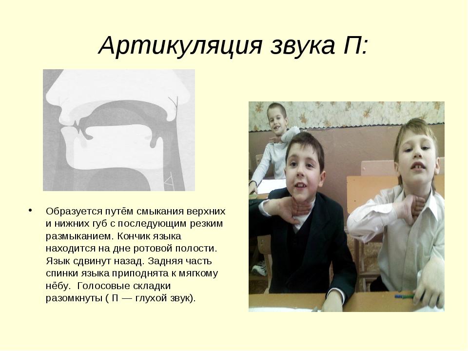 Артикуляция звука П: Образуется путём смыкания верхних и нижних губ с последу...