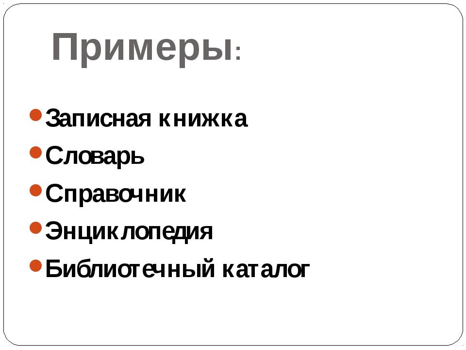 Примеры: Записная книжка Словарь Справочник Энциклопедия Библиотечный каталог