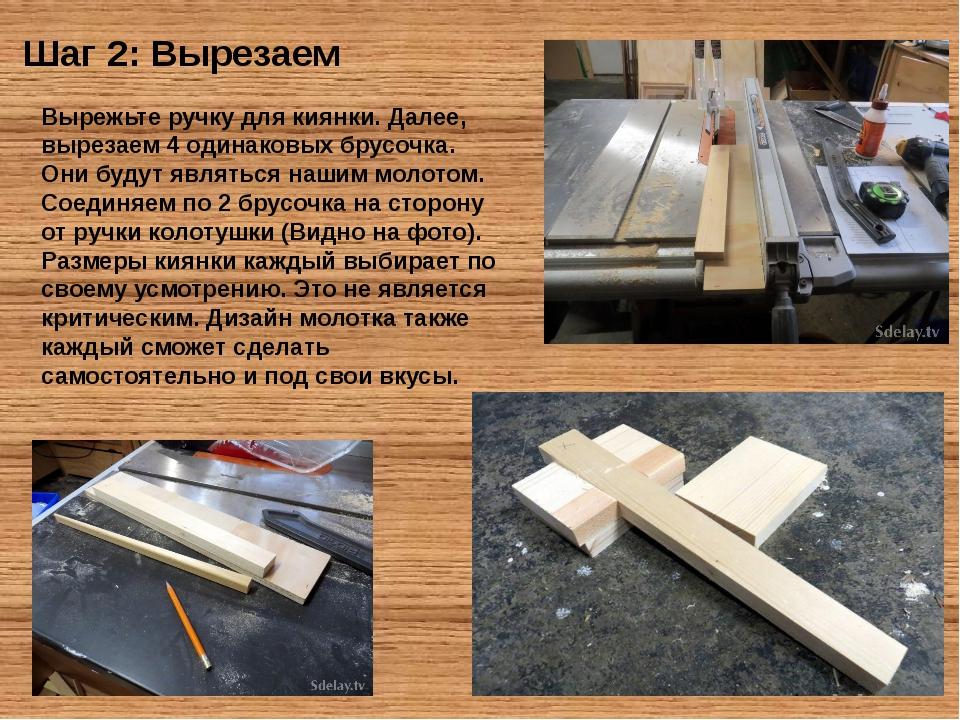 Шаг 2: Вырезаем Вырежьте ручку для киянки. Далее, вырезаем 4 одинаковых брус...