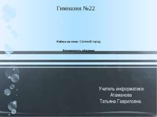 Работа по теме: Сетевой город Возможность общения  Гимназия №22 Учитель инф