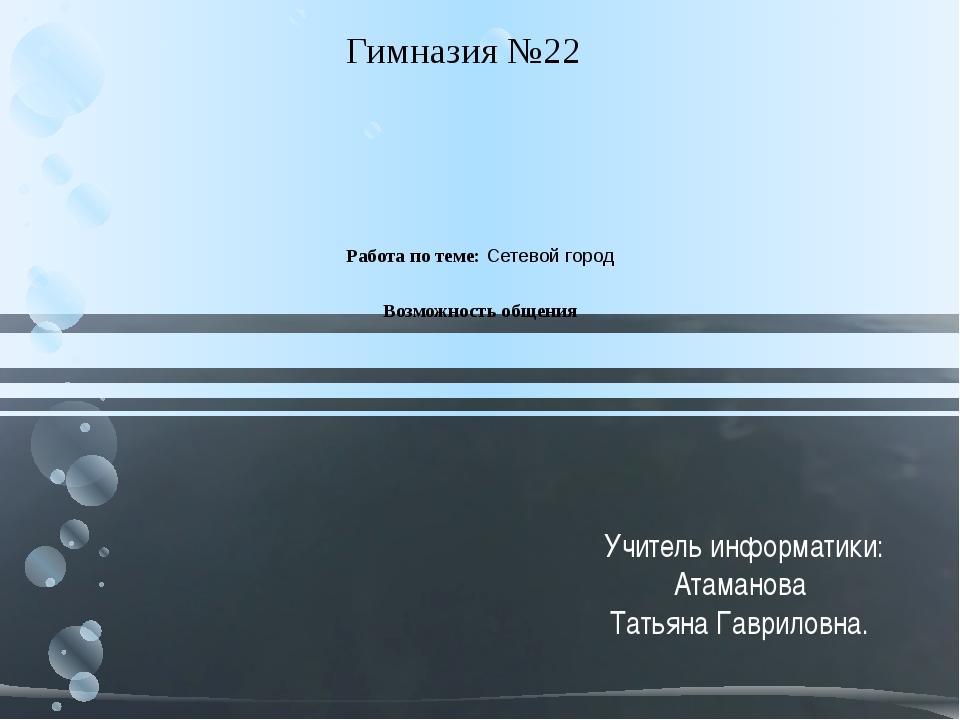 Работа по теме: Сетевой город Возможность общения  Гимназия №22 Учитель инф...