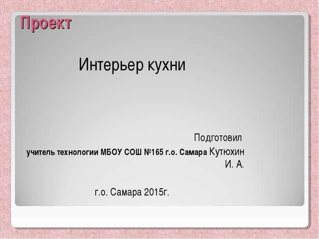 Проект Интерьер кухни Подготовил учитель технологии МБОУ СОШ №165 г.о. Самара...