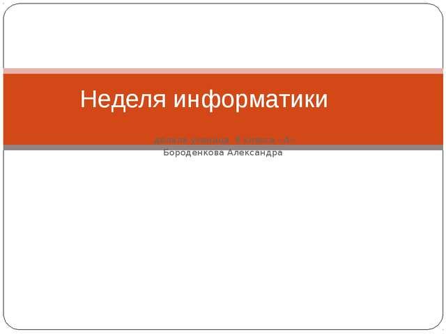 делала ученица 8 класса «А» Бороденкова Александра Неделя информатики