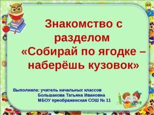 corowina.ucoz.com Знакомство с разделом «Собирай по ягодке – наберёшь кузовок