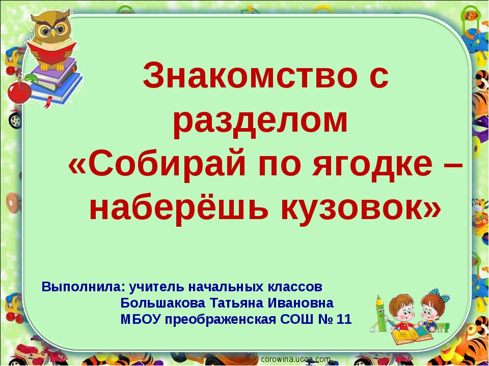 corowina.ucoz.com Знакомство с разделом «Собирай по ягодке – наберёшь кузовок...