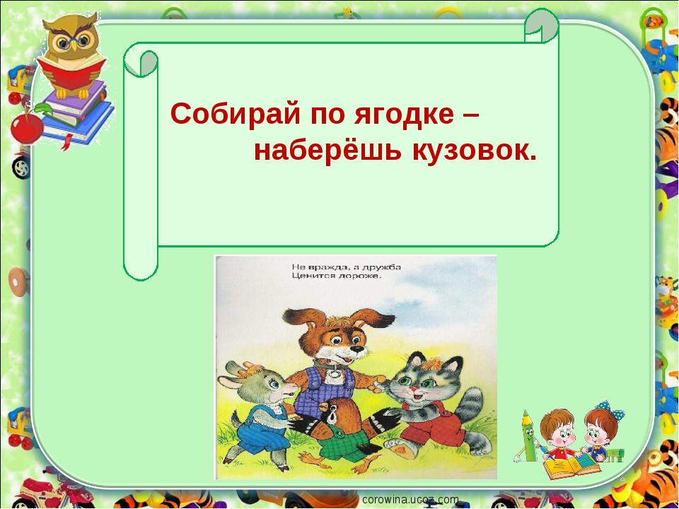 corowina.ucoz.com Собирай по ягодке – наберёшь кузовок.