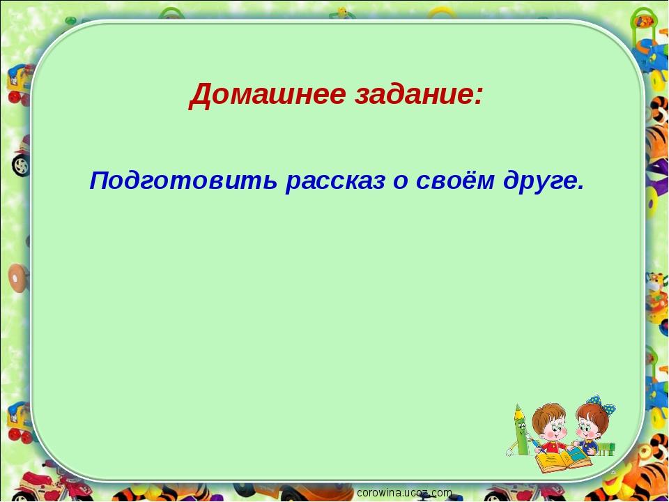 corowina.ucoz.com Домашнее задание: Подготовить рассказ о своём друге.