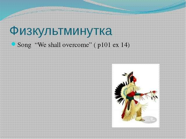 "Физкультминутка Song ""We shall overcome"" ( p101 ex 14)"