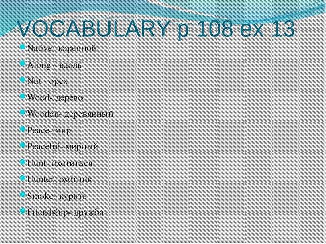 VOCABULARY p 108 ex 13 Native -коренной Along - вдоль Nut - орех Wood- дерево...