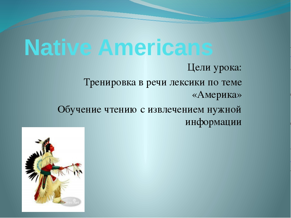 Native Americans Цели урока: Тренировка в речи лексики по теме «Америка» Обуч...