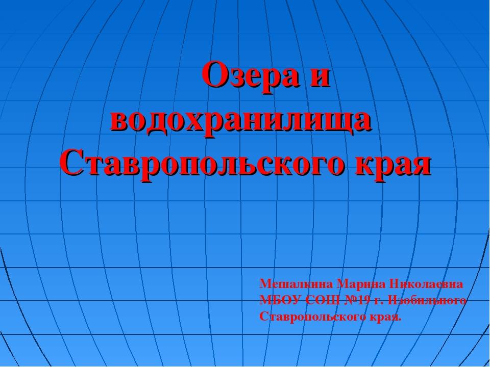 Озера и водохранилища Ставропольского края Мешалкина Марина Николаевна МБОУ...