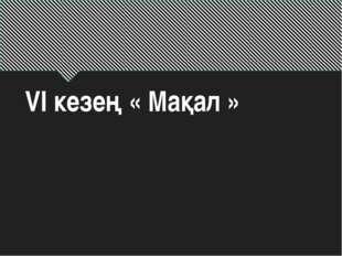 VI кезең « Мақал »
