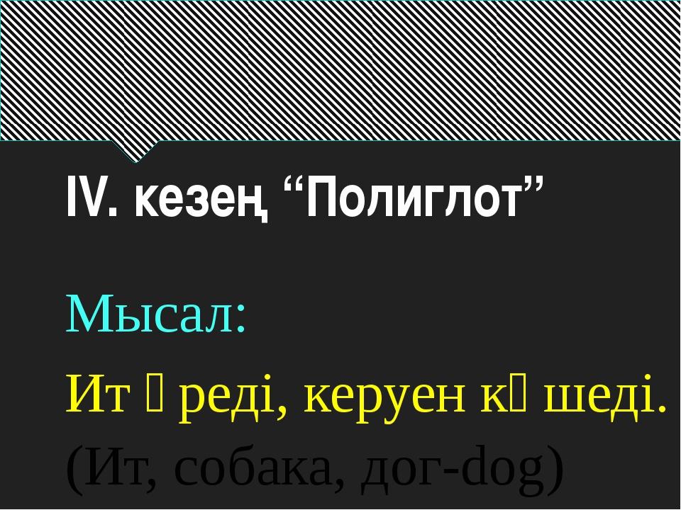 """ІV. кезең """"Полиглот"""" Мысал: Ит үреді, керуен көшеді. (Ит, собака, дог-dog)"""