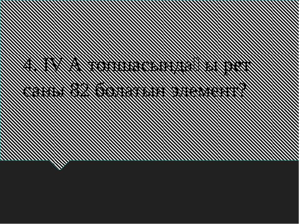 4. ІV А топшасындағы рет саны 82 болатын элемент?
