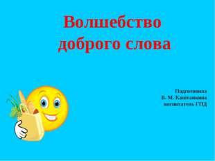 Волшебство доброго слова Подготовила В. М. Каштанкина воспитатель ГПД