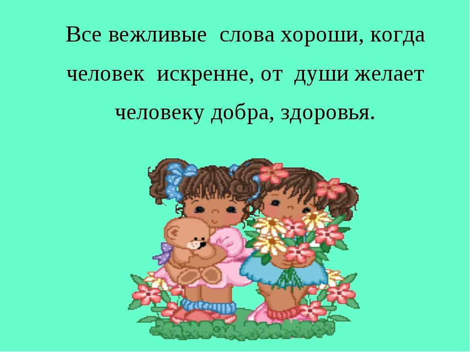 Все вежливые слова хороши, когда человек искренне, от души желает человеку д...