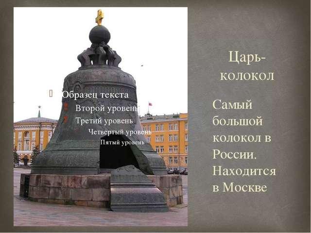 Царь-колокол Самый большой колокол в России. Находится в Москве