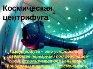 Космическая центрифуга Центрифуга – это устройство, создающее перегрузки под