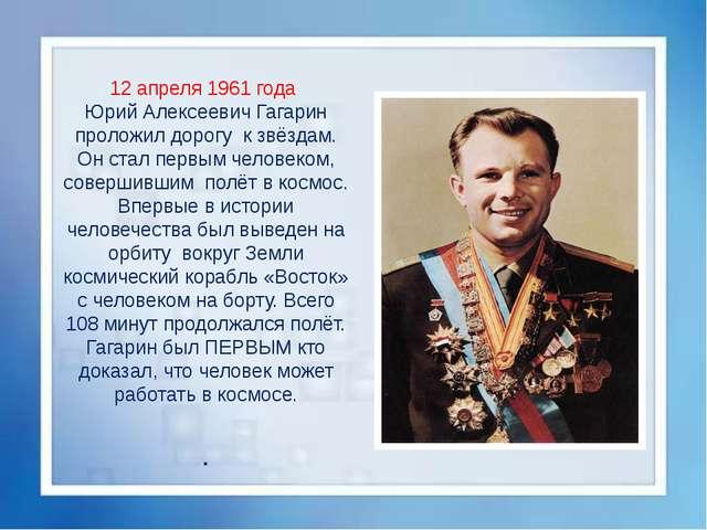 12 апреля 1961 года Юрий Алексеевич Гагарин проложил дорогу к звёздам. Он с...