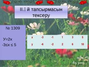 № 1309 У=2х -3≤x ≤ 5 II.Үй тапсырмасын тексеру х -3 -1 1 3 5 у -6 -2 2 6 10