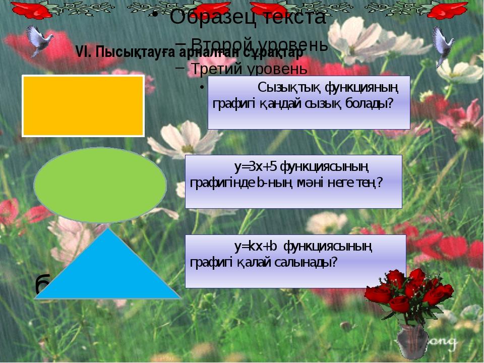 VI. Пысықтауға арналған сұрақтар Сызықтық функцияның графигі қандай сызық бо...