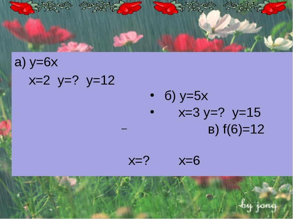 а) у=6х х=2 у=? y=12 б) у=5х х=3 у=? y=15  в) f(6)=12 x=?  x=6
