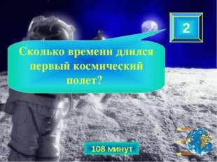 108 минут 2 Сколько времени длился первый космический полет?