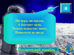Космический корабль 4 Ни пера, ни крыла, А быстрее орла, Только выпустит хвос