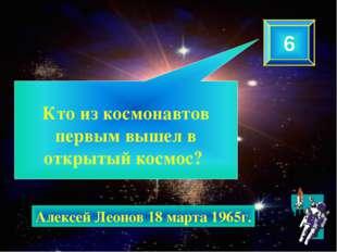 Кто из космонавтов первым вышел в открытый космос? 6 Алексей Леонов 18 марта