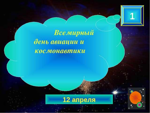 12 апреля 1 Всемирный день авиации и космонавтики
