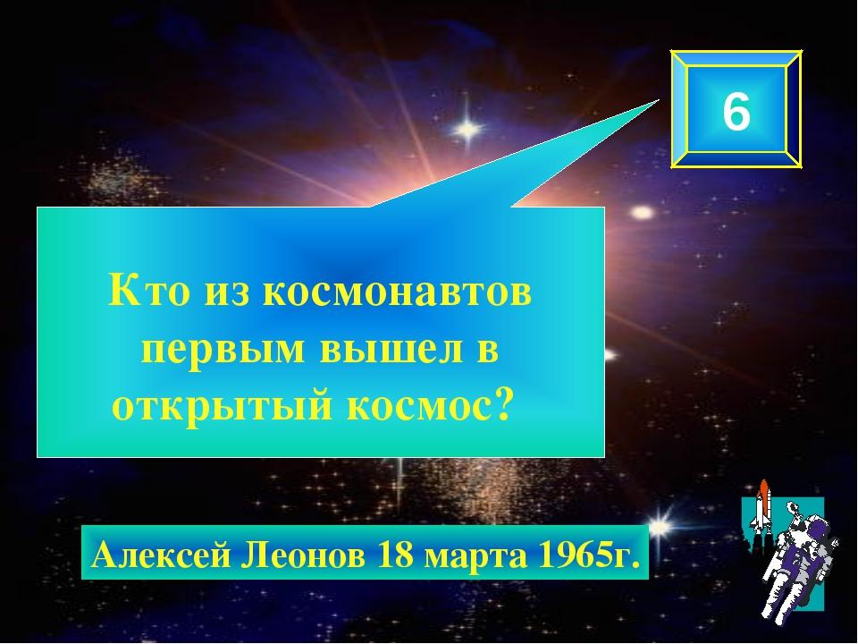 Кто из космонавтов первым вышел в открытый космос? 6 Алексей Леонов 18 марта...