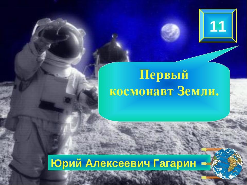 Юрий Алексеевич Гагарин 11 Первый космонавт Земли.