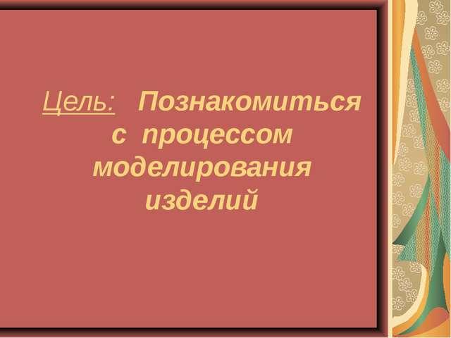 Цель: Познакомиться с процессом моделирования изделий