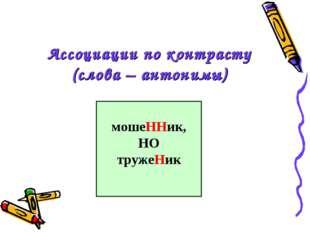 Ассоциации по контрасту (слова – антонимы) мошеННик, НО тружеНик