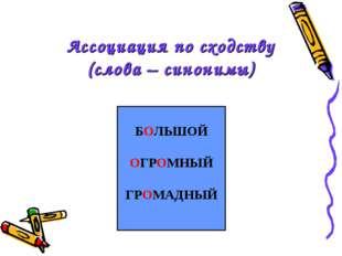 Ассоциация по сходству (слова – синонимы) БОЛЬШОЙ ОГРОМНЫЙ ГРОМАДНЫЙ