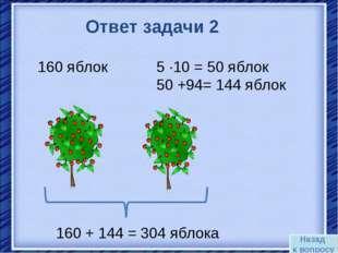 Назад к вопросу Ответ задачи 2 160 яблок 5 ·10 = 50 яблок 50 +94= 144 яблок 1