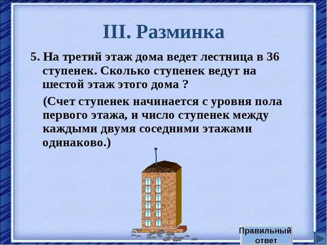 III. Разминка 5. На третий этаж дома ведет лестница в 36 ступенек. Сколько ст...